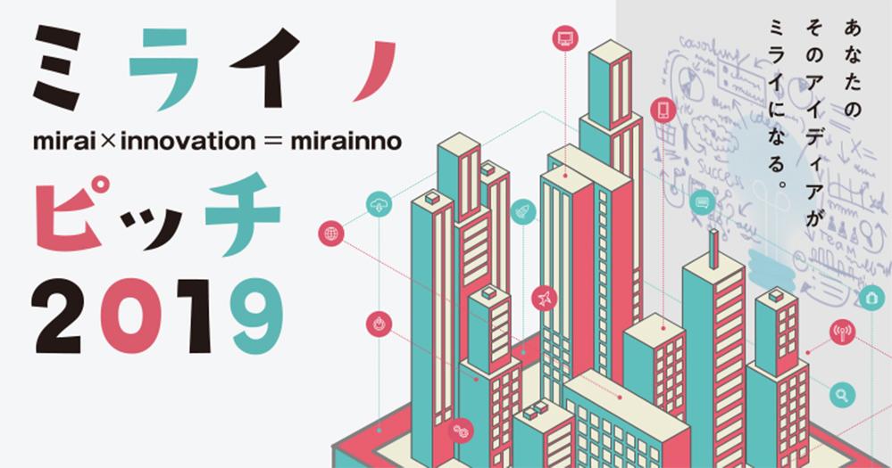 ミライノピッチ2019 あなたのそのアイディアがミライになる。